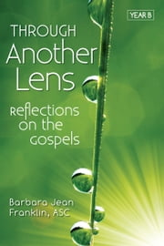 Through Another Lens: Reflections on the Gospels, Year B ebook by Barbara Jean Franklin, ASC