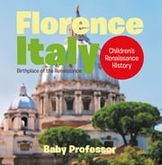 Florence, Italy: Birthplace of the Renaissance | Children's Renaissance History ebook by Baby Professor