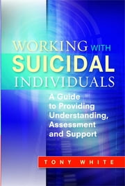 Working with Suicidal Individuals - A Guide to Providing Understanding, Assessment and Support ebook by Tony White