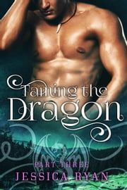 Taming The Dragon Part 3 - Taming The Dragon, #3 ebook by Jessica Ryan