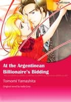 AT THE ARGENTINEAN BILLIONAIRE'S BIDDING - Harlequin Comics ebook by India Grey, Tomomi Yamashita