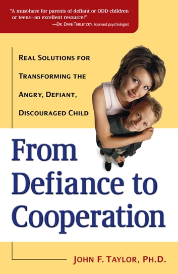 From Defiance to Cooperation - Real Solutions for Transforming the Angry, Defiant, Discouraged Child ebook by John F. Taylor, Ph.D.