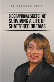 Biographical Sketch of Surviving a Life of Shattered Dreams ebook by Dr. Cassandra White