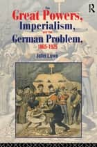 The Great Powers, Imperialism and the German Problem 1865-1925 ebook by John Lowe