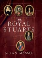 The Royal Stuarts - A History of the Family That Shaped Britain eBook by Allan Massie