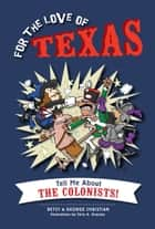 For the Love of Texas - Tell Me about the Colonists! ebook by Betsy Christian, George Christian, Chris A. Gruszka