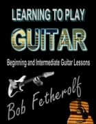 Learning To Play Guitar ebook by Bob Fetherolf