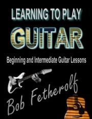 Learning To Play Guitar - Beginning and Intermediate Guitar Lessons ebook by Bob Fetherolf