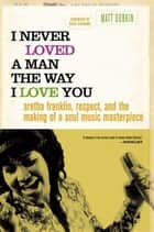 I Never Loved a Man the Way I Love You - Aretha Franklin, Respect, and the Making of a Soul Music Masterpiece ebook by Matt Dobkin, Nikki Giovanni