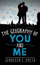 The Geography Of You And Me ebook by Jennifer E Smith
