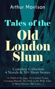 Tales of the Old London Slum – Complete Collection: 4 Novels & 30+ Short Stories (A Child of the Jago, To London Town, Cunning Murrell, The Hole in the Wall, Tales of Mean Streets, Old Essex…) ebook by Arthur Morrison
