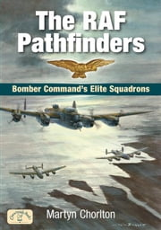 The RAF Pathfinders: Bomber Command S Elite Squadron ebook by Chorlton, Martyn