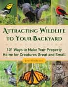 Attracting Wildlife to Your Backyard - 101 Ways to Make Your Property Home for Creatures Great and Small ebook by