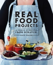 Real Food Projects - 30 skills. 46 recipes. From scratch. ebook by Kate Walsh