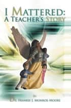 I Mattered A Teacher's Story ebook by Dr. Frankie J. Monroe-Moore