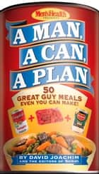 A Man, A Can, A Plan - 50 Great Guy Meals Even You Can Make! ebook by David Joachim, Editors of Men's Health