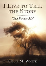 "I Live to Tell the Story - ""God Favors Me"" ebook by Ollie M. White"