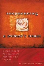 Shepherding A Woman's Heart - A New Model for Effective Ministry to Women ebook by Beverly Hislop