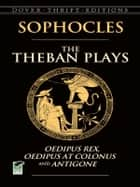 The Theban Plays - Oedipus Rex, Oedipus at Colonus and Antigone ebook by Sophocles, Sir George Young