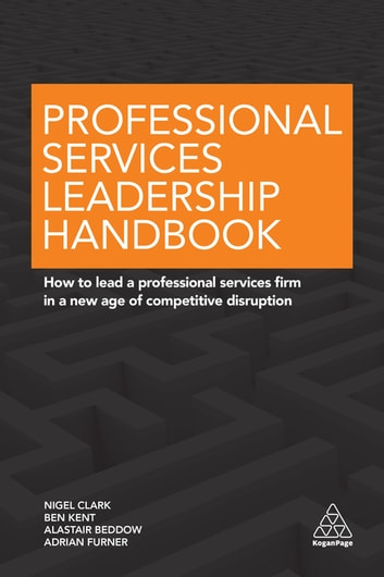 Professional Services Leadership Handbook - How to Lead a Professional Services Firm in a New Age of Competitive Disruption ebook by Nigel Clark,Ben Kent,Alastair Beddow,Adrian Furner