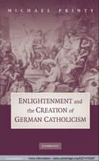 Enlightenment and the Creation of German Catholicism ebook by Michael Printy
