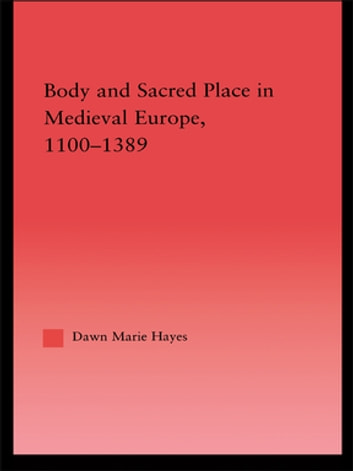 Body and Sacred Place in Medieval Europe, 1100-1389 ebook by Dawn Marie Hayes