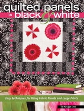 Quilted Panels in Black and White - Fast and Friendly Techniques for Using Fabric Panels and Large Prints ebook by Kay Capps Cross