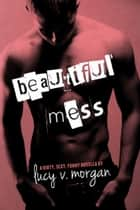 Beautiful Mess ebook by Lucy V. Morgan