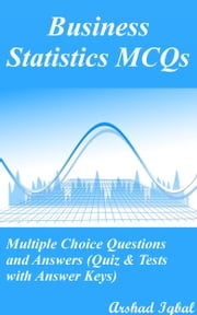 Business Statistics MCQs: Multiple Choice Questions and Answers (Quiz & Tests with Answer Keys) ebook by Arshad Iqbal