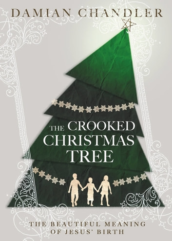 The Crooked Christmas Tree - The Beautiful Meaning of Jesus' Birth ebook by Damian Chandler