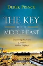 The Key to the Middle East - Discovering the Future of Israel in Biblical Prophecy ebook by