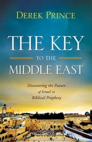 The Key to the Middle East - Discovering the Future of Israel in Biblical Prophecy ebook by Derek Prince