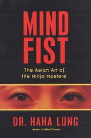 Mind Fist - The Asian Art Of The Ninja Masters ebook by Haha Lung