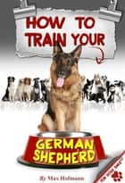 How To Train Your German Shepherd ebook by Max Hofmann