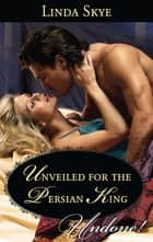 Unveiled for the Persian King (Mills & Boon Historical Undone) ebook by Linda Skye