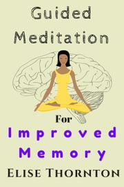 Guided Meditation For Improved Memory - Guided Meditation, #4 ebook by Elise Thornton