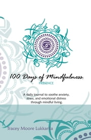 100 Days of Mindfulness - Presence - A Daily Journal to Soothe Emotional Distress Through Mindful Living ebook by Tracey Moore Lukkarila