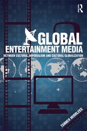 Global Entertainment Media - Between Cultural Imperialism and Cultural Globalization ebook by Tanner Mirrlees
