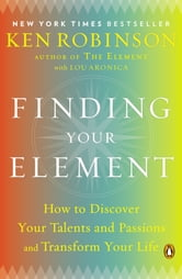 Finding Your Element - How to Discover Your Talents and Passions and Transform Your Life ebook by Ken Robinson,Lou Aronica
