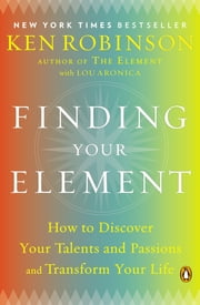 Finding Your Element - How to Discover Your Talents and Passions and Transform Your Life ebook by Kobo.Web.Store.Products.Fields.ContributorFieldViewModel