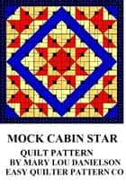 Quilt Pattern: Mock Cabin Star ebook by Mary Lou Danielson