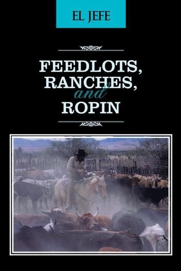 Feedlots, Ranches, and Ropin eBook by El Jefe