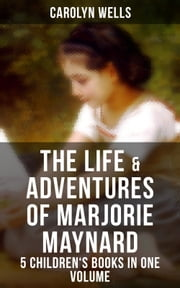 The Life & Adventures of Marjorie Maynard – 5 Children's Books in One Volume - Children's Classics for Girls: Marjorie's Vacation, Marjorie's Busy Days, Marjorie's New Friend, Marjorie's Maytime & Marjorie at Seacote ebook by Carolyn Wells