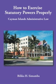How to Exercise Statutory Powers Properly - Cayman Islands Administrative Law ebook by Bilika H. Simamba