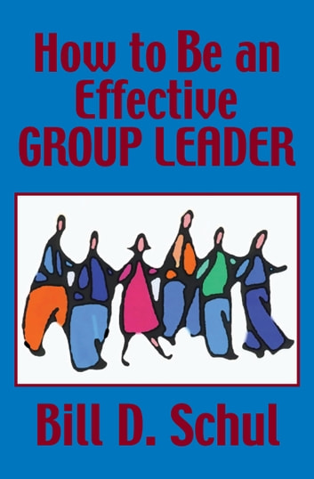 How to Be an Effective Group Leader ebook by Bill D. Schul