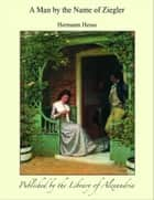 A Man by the Name of Ziegler ebook by Hermann Hesse