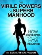 The Viril powers of superb manhood - how develop, how lost: how regained ebook by Bernarr Macfadden