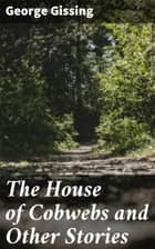 The House of Cobwebs and Other Stories ebook by George Gissing