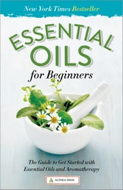 Essential Oils for Beginners: The Guide to Get Started with Essential Oils and Aromatherapy ebook by Althea press