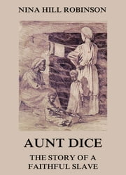 Aunt Dice: The Story of a Faithful Slave ebook by Nina Hill Robinson